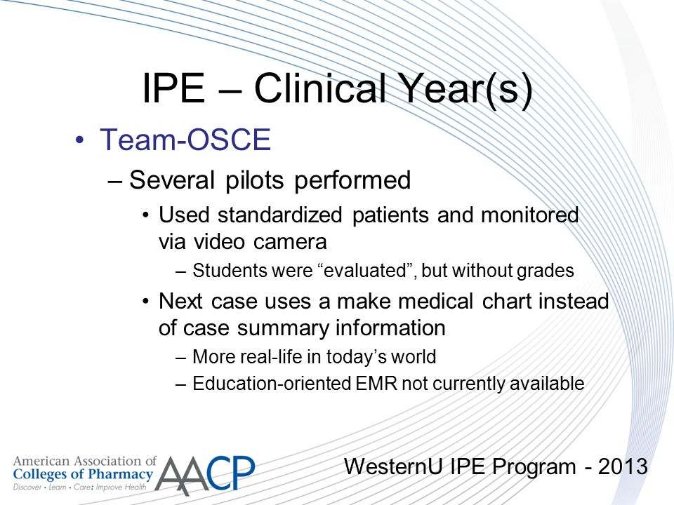 "IPE – Clinical Year(s) Team-OSCE –Several pilots performed Used standardized patients and monitored via video camera –Students were ""evaluated"", but w"
