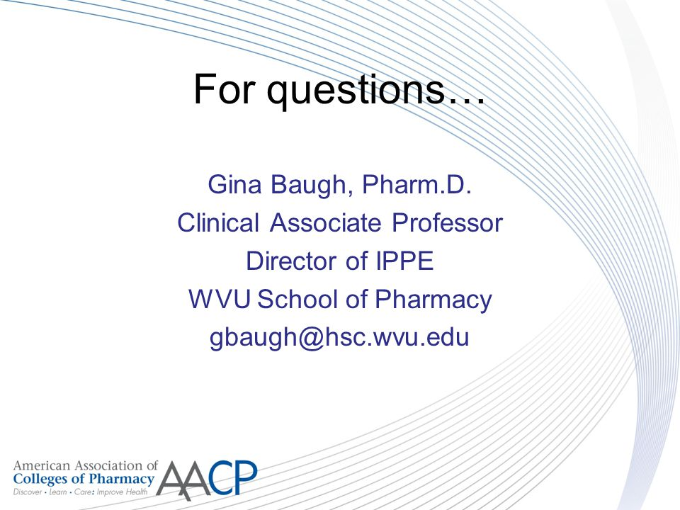 For questions… Gina Baugh, Pharm.D. Clinical Associate Professor Director of IPPE WVU School of Pharmacy gbaugh@hsc.wvu.edu