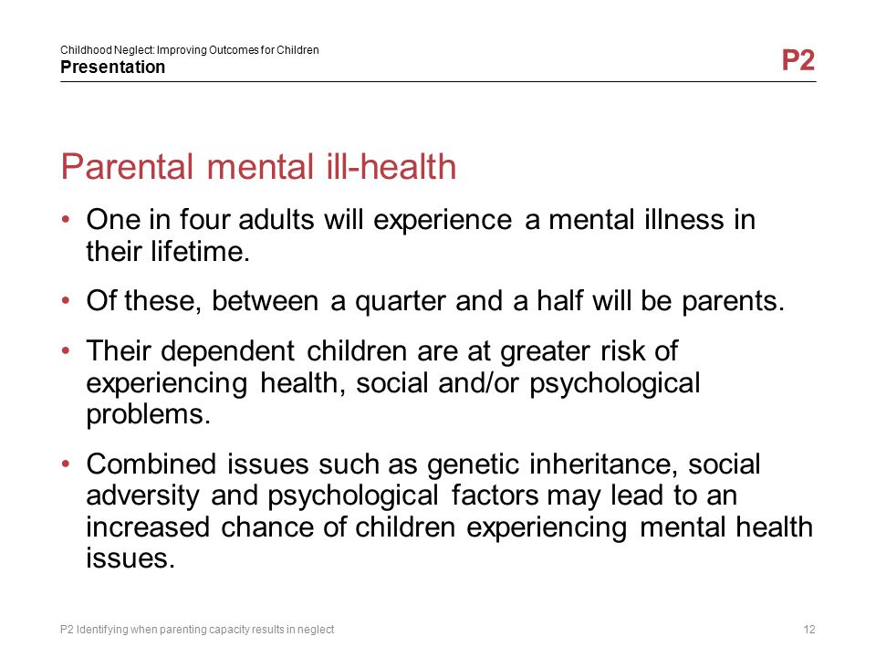 Childhood Neglect: Improving Outcomes for Children Presentation P2 Parental mental ill-health One in four adults will experience a mental illness in t