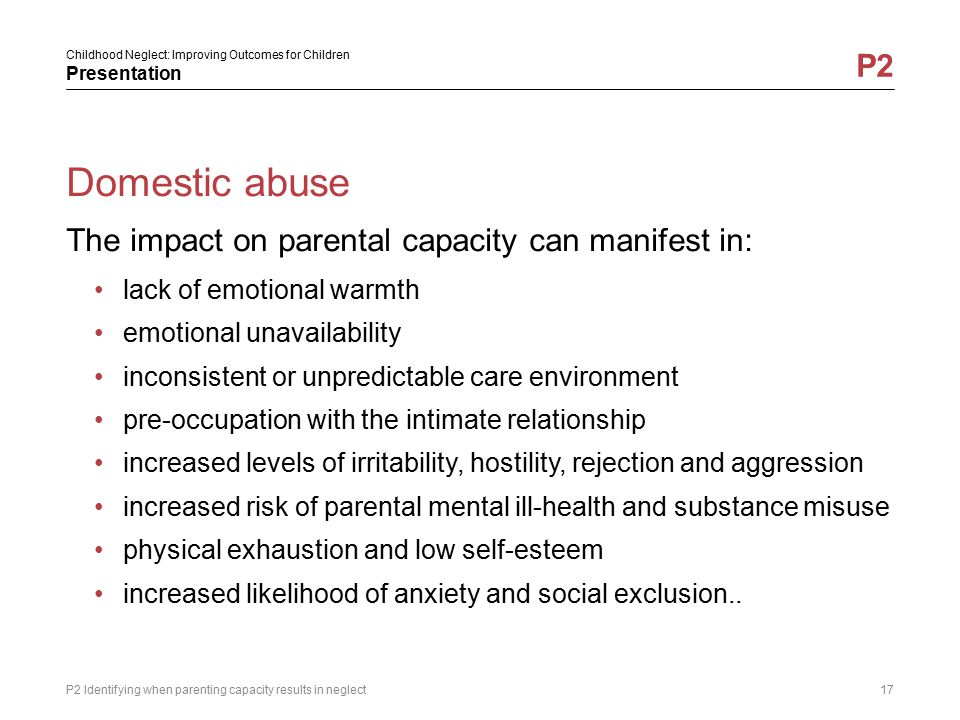 Childhood Neglect: Improving Outcomes for Children Presentation P2 Domestic abuse The impact on parental capacity can manifest in: lack of emotional w