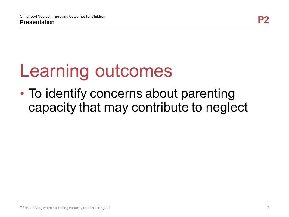 Childhood Neglect: Improving Outcomes for Children Presentation P2 Learning outcomes P2 Identifying when parenting capacity results in neglect2 To ide