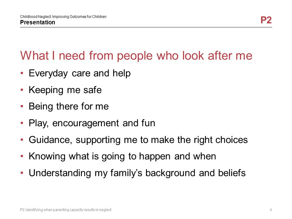 Childhood Neglect: Improving Outcomes for Children Presentation P2 What I need from people who look after me Everyday care and help Keeping me safe Be