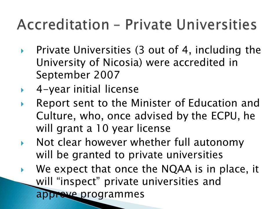  Private Universities (3 out of 4, including the University of Nicosia) were accredited in September 2007  4-year initial license  Report sent to the Minister of Education and Culture, who, once advised by the ECPU, he will grant a 10 year license  Not clear however whether full autonomy will be granted to private universities  We expect that once the NQAA is in place, it will inspect private universities and approve programmes