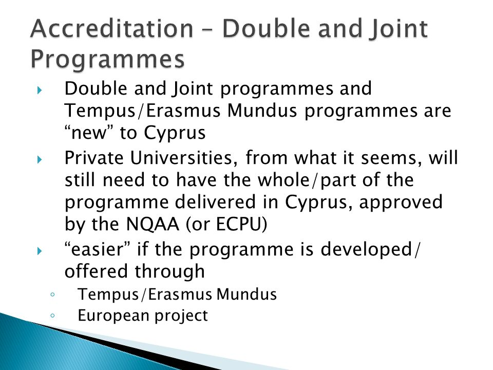  Double and Joint programmes and Tempus/Erasmus Mundus programmes are new to Cyprus  Private Universities, from what it seems, will still need to have the whole/part of the programme delivered in Cyprus, approved by the NQAA (or ECPU)  easier if the programme is developed/ offered through ◦ Tempus/Erasmus Mundus ◦ European project