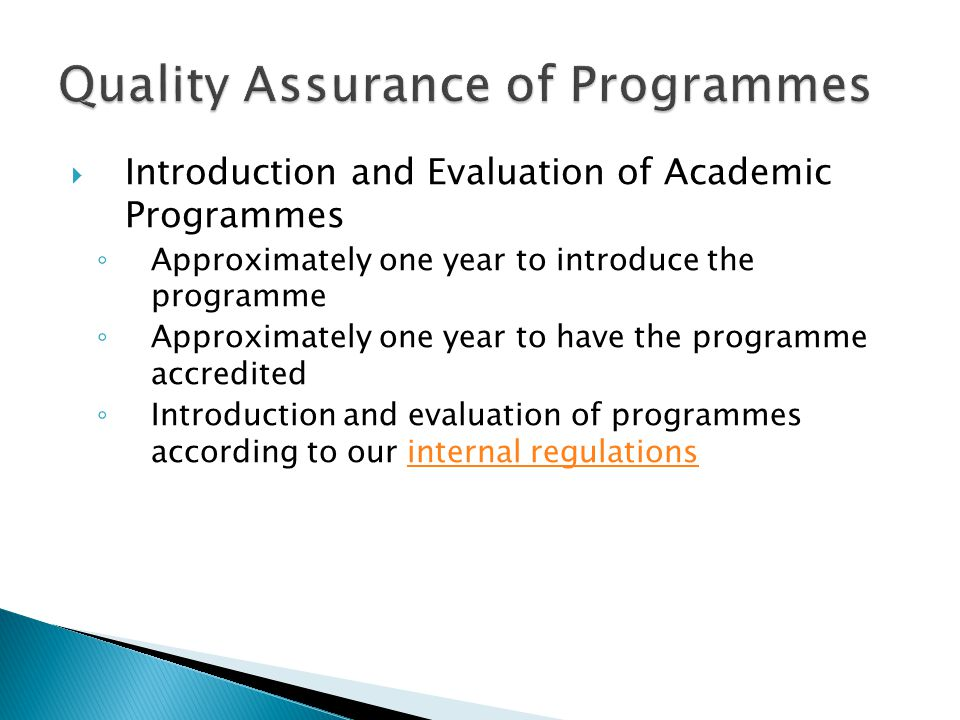  Introduction and Evaluation of Academic Programmes ◦ Approximately one year to introduce the programme ◦ Approximately one year to have the programme accredited ◦ Introduction and evaluation of programmes according to our internal regulationsinternal regulations