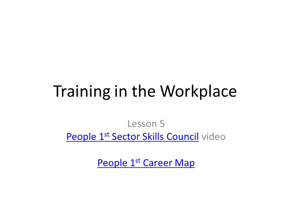 Training in the Workplace Lesson 5 People 1 st Sector Skills CouncilPeople 1 st Sector Skills Council video People 1 st Career Map
