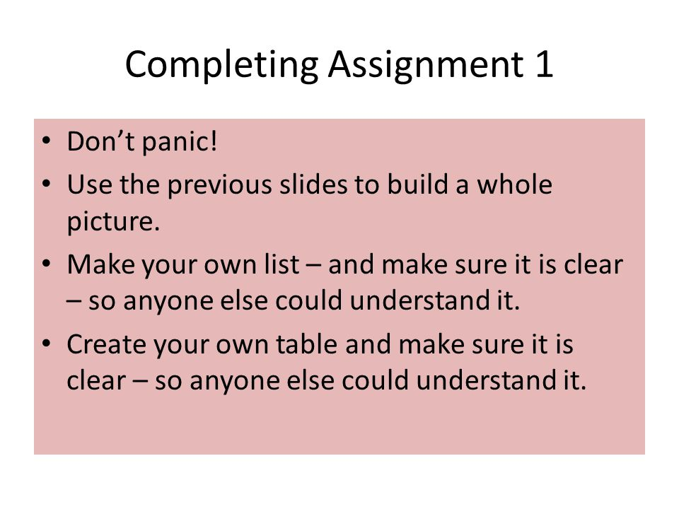 Completing Assignment 1 Don't panic! Use the previous slides to build a whole picture. Make your own list – and make sure it is clear – so anyone else