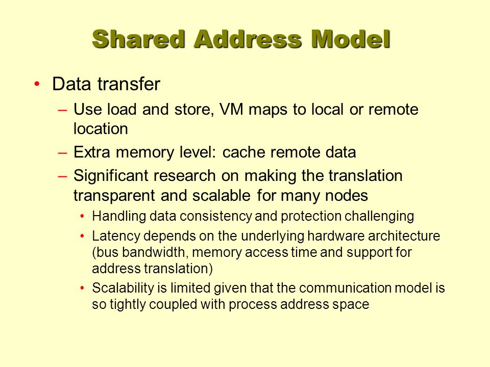 Shared Address Model Data transfer –Use load and store, VM maps to local or remote location –Extra memory level: cache remote data –Significant resear