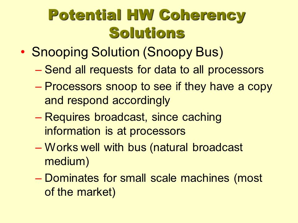 Potential HW Coherency Solutions Snooping Solution (Snoopy Bus) –Send all requests for data to all processors –Processors snoop to see if they have a