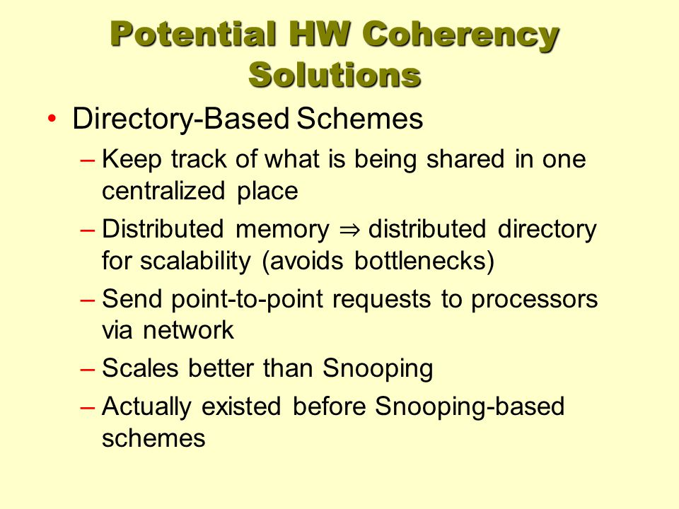 Potential HW Coherency Solutions Directory-Based Schemes –Keep track of what is being shared in one centralized place –Distributed memory ⇒ distribute