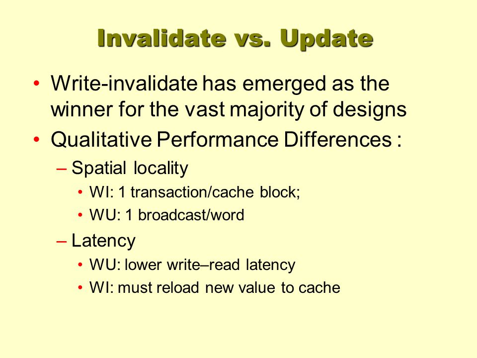 Invalidate vs. Update Write-invalidate has emerged as the winner for the vast majority of designs Qualitative Performance Differences : –Spatial local