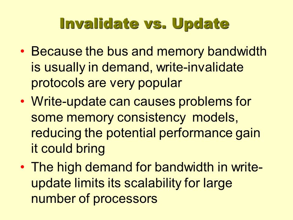 Invalidate vs. Update Because the bus and memory bandwidth is usually in demand, write-invalidate protocols are very popular Write-update can causes p