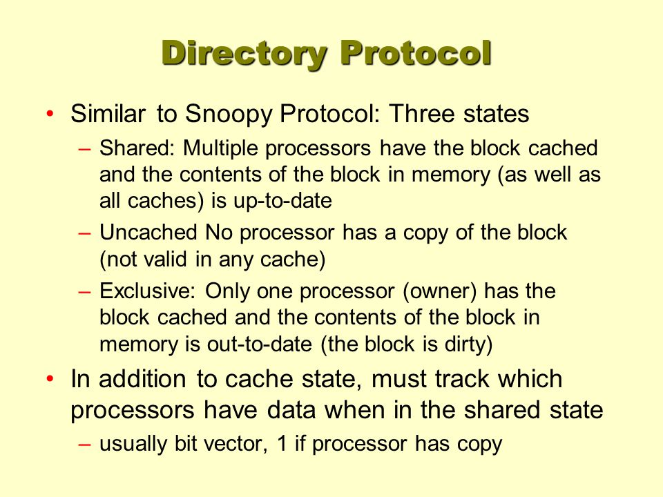 Directory Protocol Similar to Snoopy Protocol: Three states –Shared: Multiple processors have the block cached and the contents of the block in memory