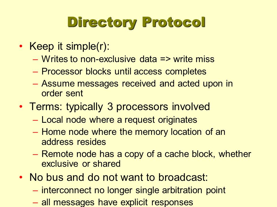 Directory Protocol Keep it simple(r): –Writes to non-exclusive data => write miss –Processor blocks until access completes –Assume messages received a