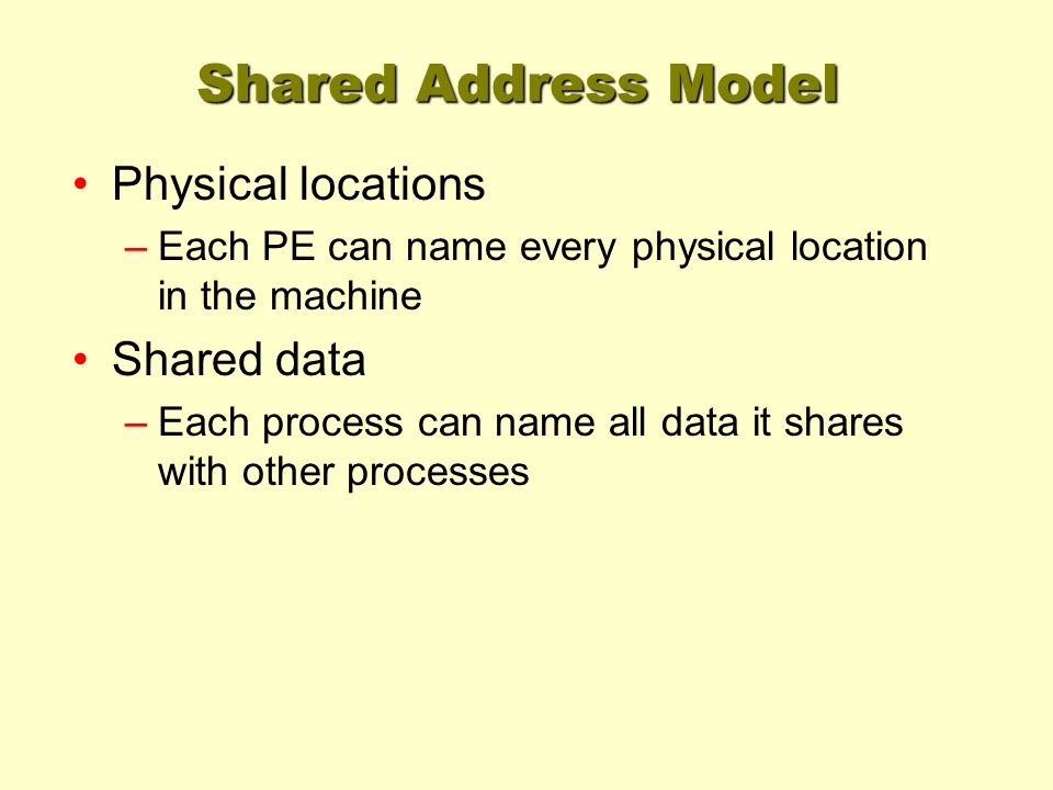 Shared Address Model Physical locations –Each PE can name every physical location in the machine Shared data –Each process can name all data it shares