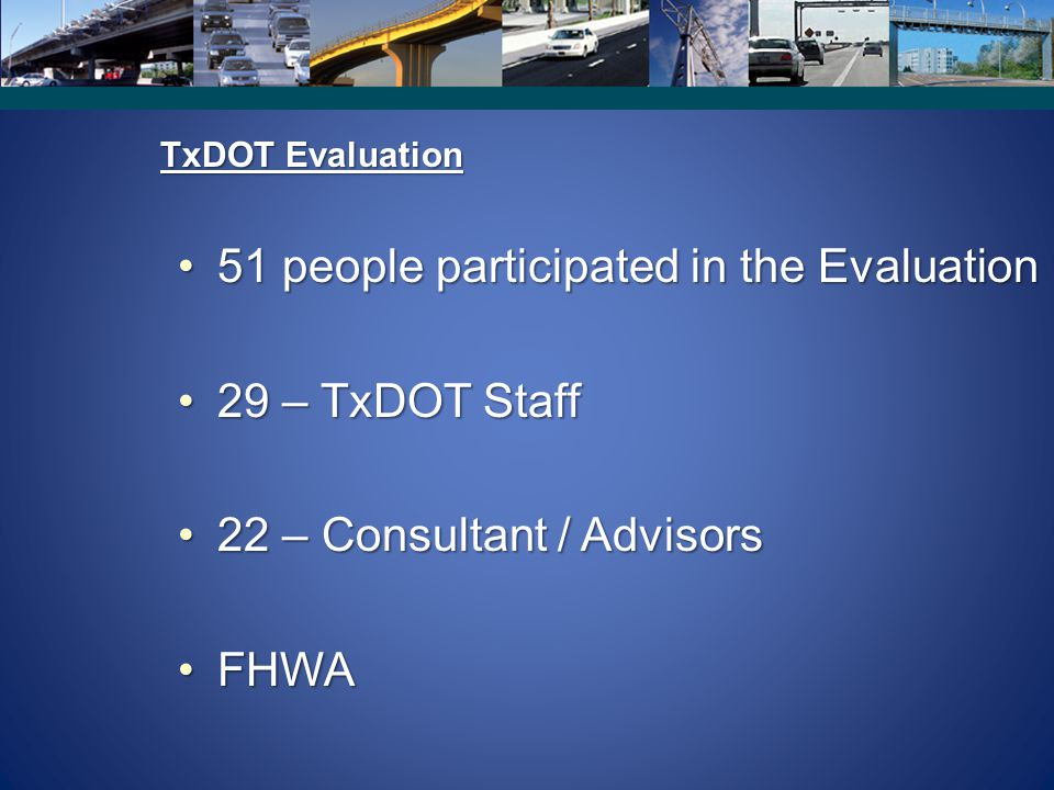 TxDOT Evaluation 51 people participated in the Evaluation51 people participated in the Evaluation 29 – TxDOT Staff29 – TxDOT Staff 22 – Consultant / A