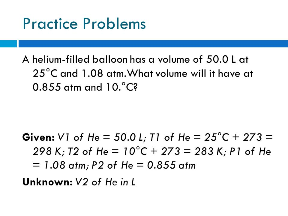 Practice Problems A helium-filled balloon has a volume of 50.0 L at 25°C and 1.08 atm.What volume will it have at 0.855 atm and 10.°C? Given: V1 of He