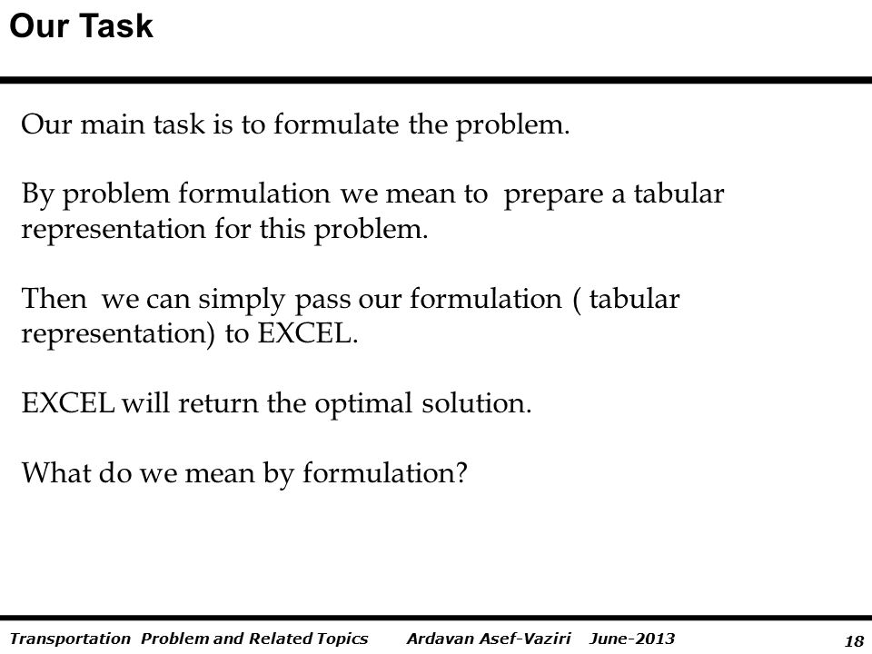 18 Ardavan Asef-Vaziri June-2013Transportation Problem and Related Topics Our Task Our main task is to formulate the problem. By problem formulation w