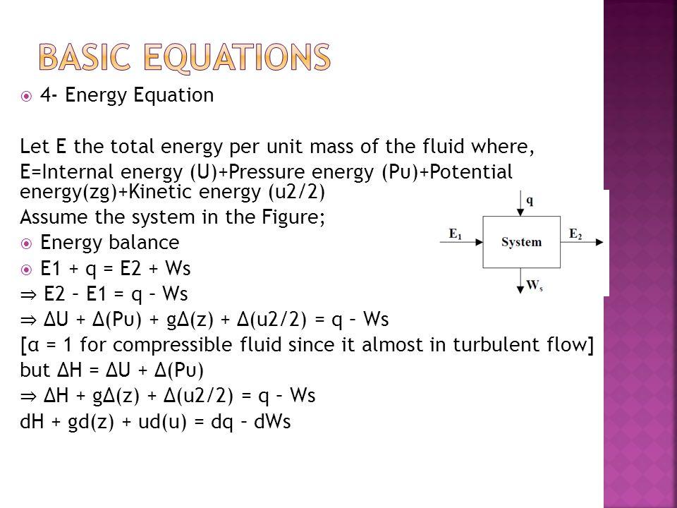  4- Energy Equation Let E the total energy per unit mass of the fluid where, E=Internal energy (U)+Pressure energy (Pυ)+Potential energy(zg)+Kinetic