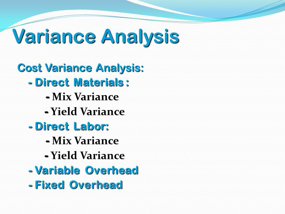 Variance Analysis Cost Variance Analysis: - Direct Materials : - Direct Materials : - - Mix Variance - - Yield Variance - Direct Labor: - Direct Labor
