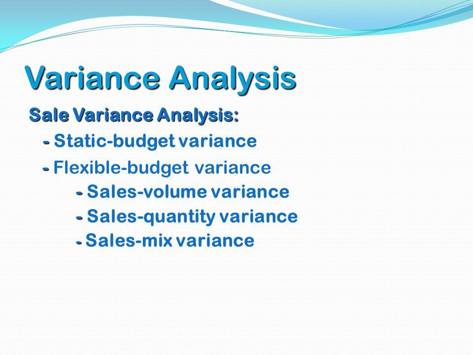Variance Analysis Sale Variance Analysis: - - Static-budget variance - - Flexible-budget variance - - Sales-volume variance - - Sales-quantity varianc