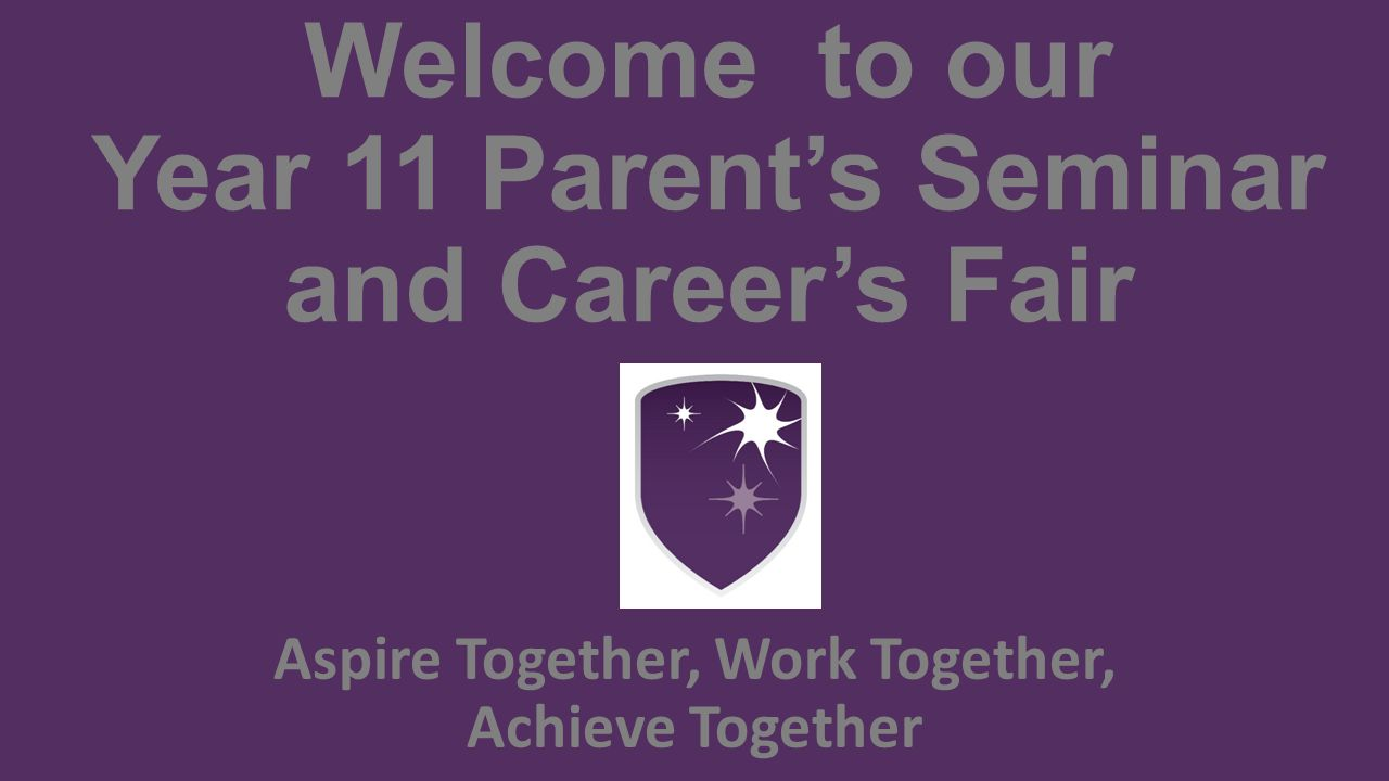 Welcome to our Year 11 Parent's Seminar and Career's Fair Aspire Together, Work Together, Achieve Together