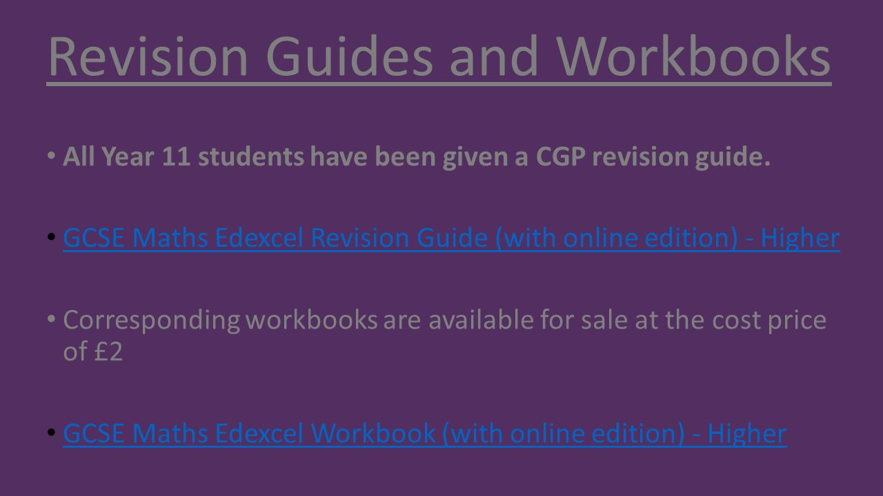 Revision Guides and Workbooks All Year 11 students have been given a CGP revision guide. GCSE Maths Edexcel Revision Guide (with online edition) - Hig