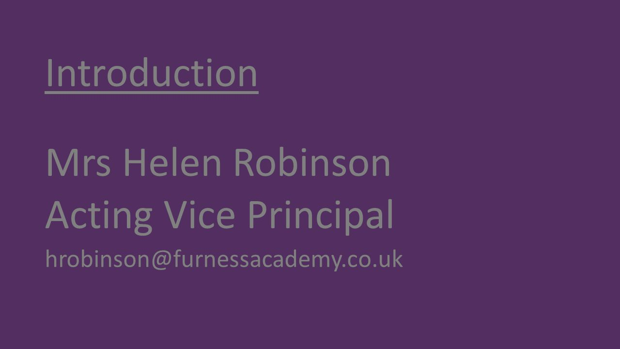 Introduction Mrs Helen Robinson Acting Vice Principal hrobinson@furnessacademy.co.uk