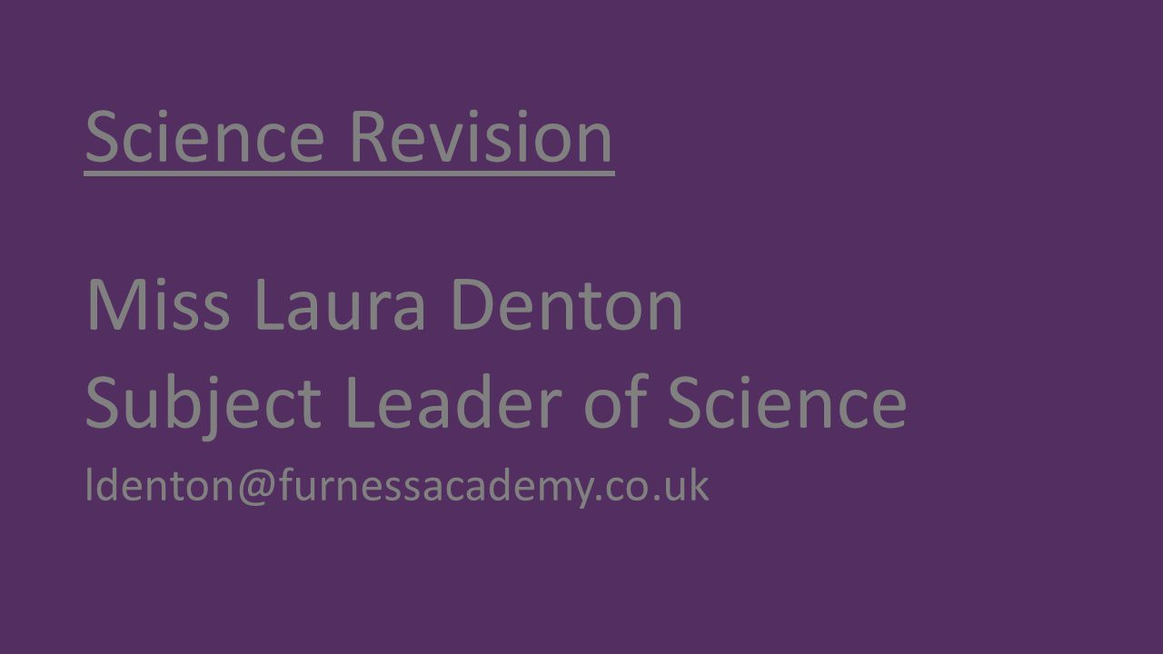 Science Revision Miss Laura Denton Subject Leader of Science ldenton@furnessacademy.co.uk