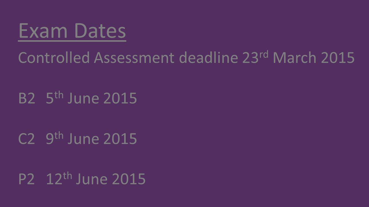 Exam Dates Controlled Assessment deadline 23 rd March 2015 B25 th June 2015 C29 th June 2015 P212 th June 2015