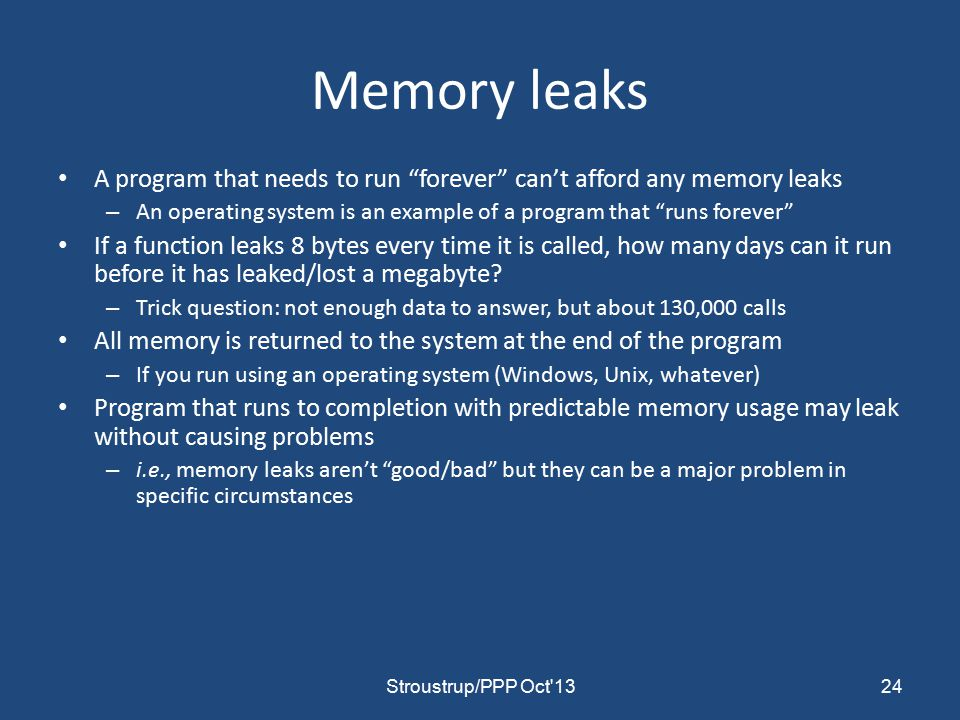 Memory leaks A program that needs to run forever can't afford any memory leaks – An operating system is an example of a program that runs forever If a function leaks 8 bytes every time it is called, how many days can it run before it has leaked/lost a megabyte.