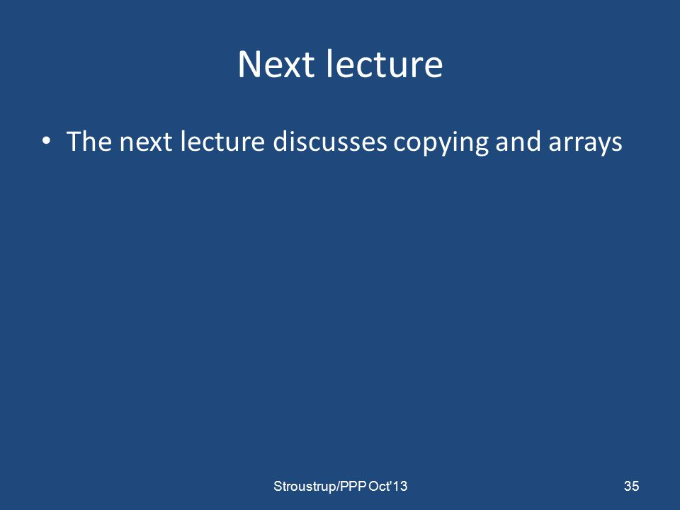 Next lecture The next lecture discusses copying and arrays 35Stroustrup/PPP Oct 13