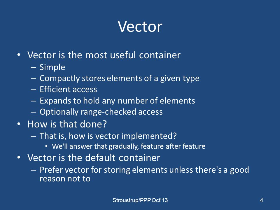 Vector Vector is the most useful container – Simple – Compactly stores elements of a given type – Efficient access – Expands to hold any number of elements – Optionally range-checked access How is that done.