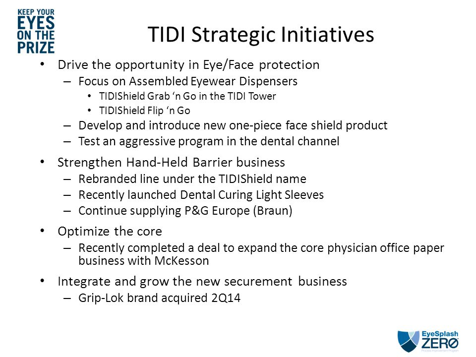 TIDI Strategic Initiatives Drive the opportunity in Eye/Face protection – Focus on Assembled Eyewear Dispensers TIDIShield Grab 'n Go in the TIDI Tower TIDIShield Flip 'n Go – Develop and introduce new one-piece face shield product – Test an aggressive program in the dental channel Strengthen Hand-Held Barrier business – Rebranded line under the TIDIShield name – Recently launched Dental Curing Light Sleeves – Continue supplying P&G Europe (Braun) Optimize the core – Recently completed a deal to expand the core physician office paper business with McKesson Integrate and grow the new securement business – Grip-Lok brand acquired 2Q14