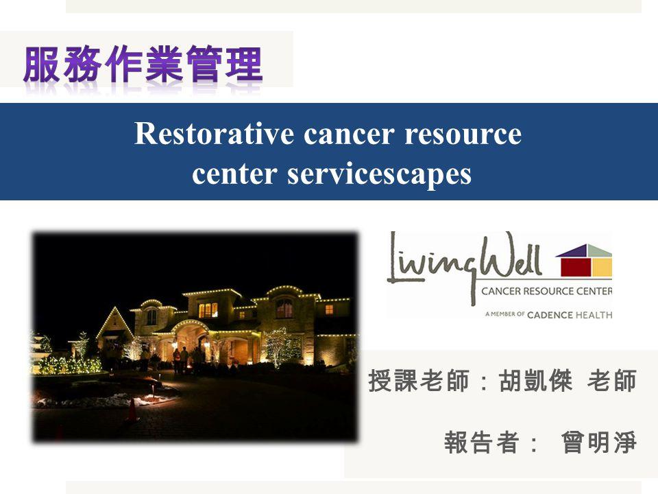 授課老師:胡凱傑 老師 報告者: 曾明淨 Restorative cancer resource center servicescapes