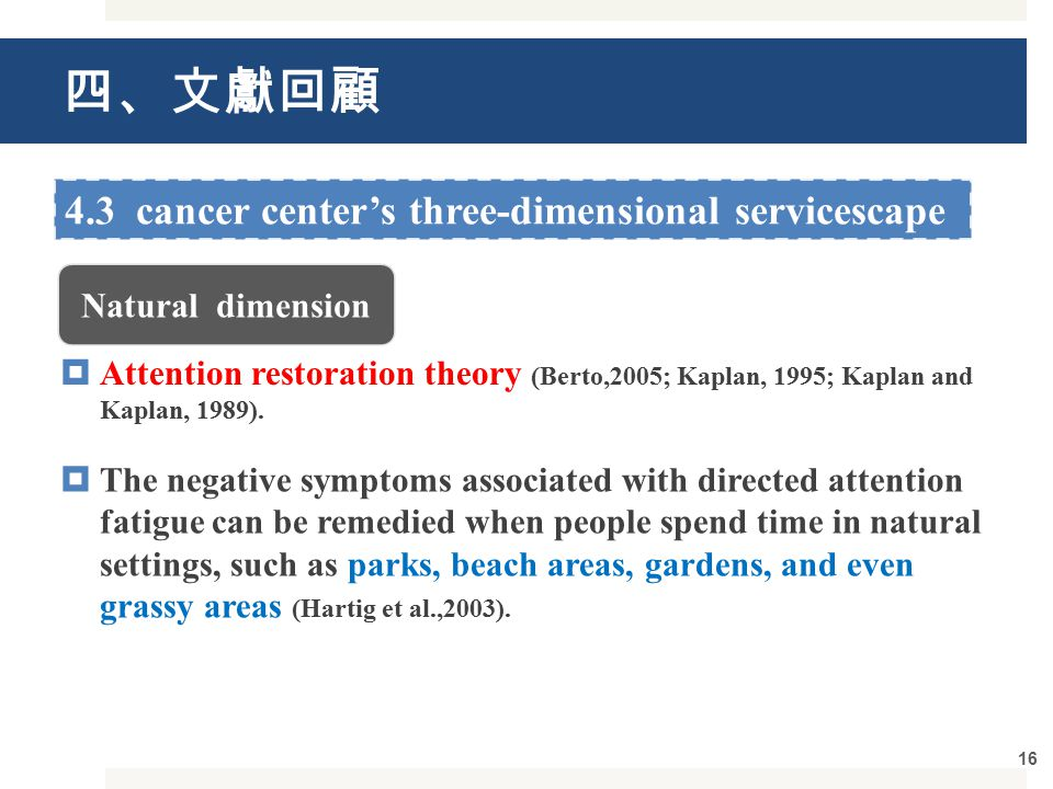 四、文獻回顧 16 4.3 cancer center's three-dimensional servicescape Natural dimension  The negative symptoms associated with directed attention fatigue can be remedied when people spend time in natural settings, such as parks, beach areas, gardens, and even grassy areas (Hartig et al.,2003).