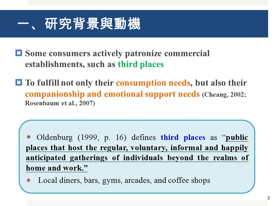 一、研究背景與動機  Some consumers actively patronize commercial establishments, such as third places  To fulfill not only their consumption needs, but also their companionship and emotional support needs (Cheang, 2002; Rosenbaum et al., 2007) 3 Oldenburg (1999, p.