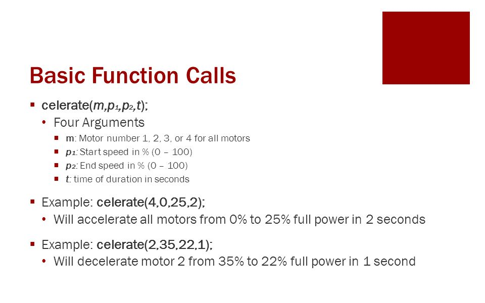 Basic Function Calls  celerate(m,p 1,p 2,t); Four Arguments  m: Motor number 1, 2, 3, or 4 for all motors  p 1 : Start speed in % (0 – 100)  p 2 : End speed in % (0 – 100)  t: time of duration in seconds  Example: celerate(4,0,25,2); Will accelerate all motors from 0% to 25% full power in 2 seconds  Example: celerate(2,35,22,1); Will decelerate motor 2 from 35% to 22% full power in 1 second
