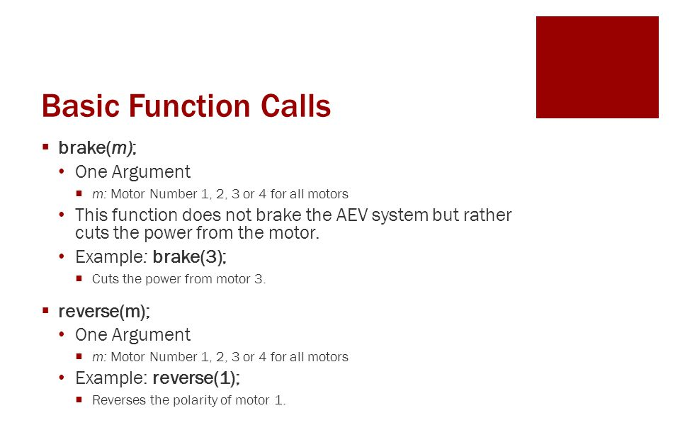 Basic Function Calls  brake(m); One Argument  m: Motor Number 1, 2, 3 or 4 for all motors This function does not brake the AEV system but rather cuts the power from the motor.