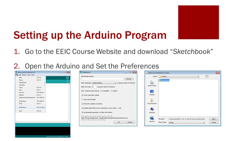 Setting up the Arduino Program 1.Go to the EEIC Course Website and download Sketchbook 2.Open the Arduino and Set the Preferences 3.Restart the Arduino IDE after setting the preferences 4.Setting the COM and PORTS correctly