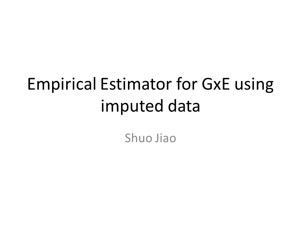 Empirical Estimator for GxE using imputed data Shuo Jiao