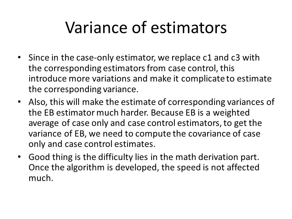 Variance of estimators Since in the case-only estimator, we replace c1 and c3 with the corresponding estimators from case control, this introduce more variations and make it complicate to estimate the corresponding variance.