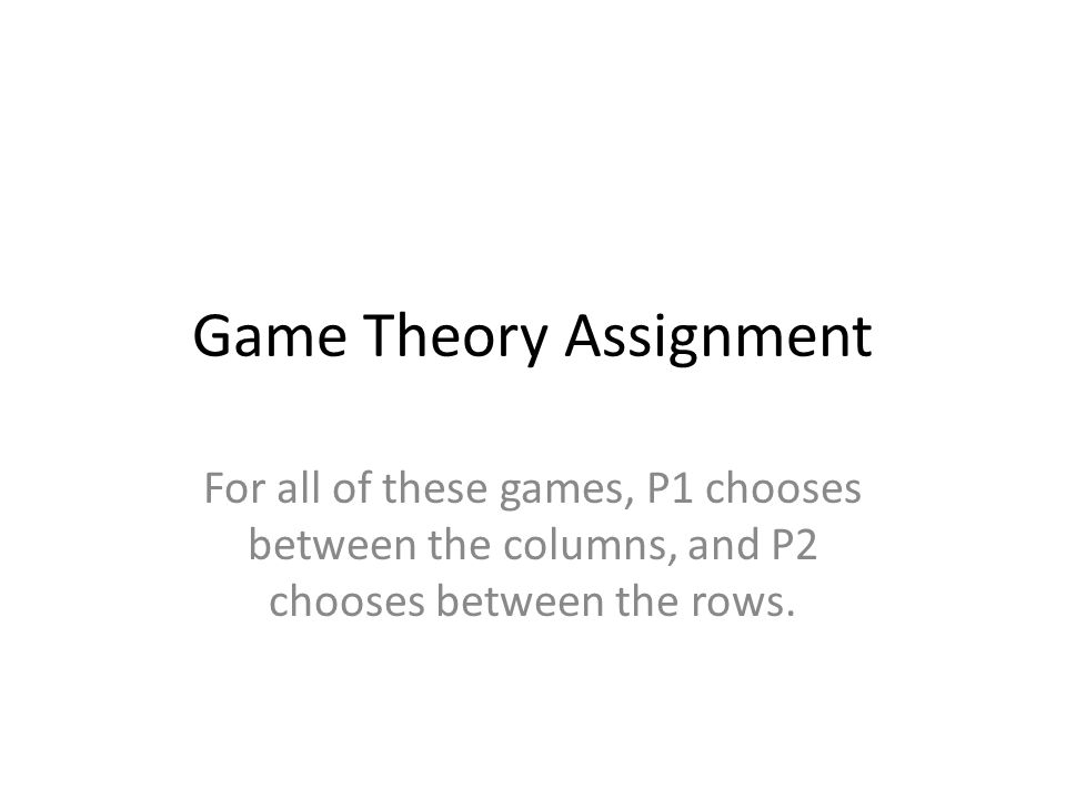 Game Theory Assignment For all of these games, P1 chooses between the columns, and P2 chooses between the rows.