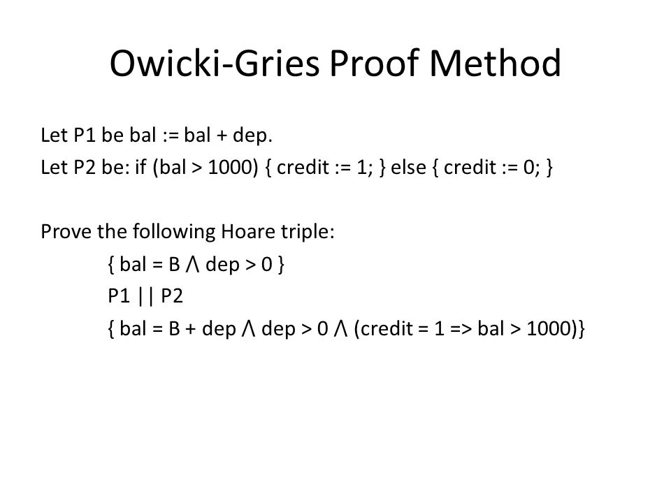 Owicki-Gries Proof Method Let P1 be bal := bal + dep. Let P2 be: if (bal > 1000) { credit := 1; } else { credit := 0; } Prove the following Hoare trip