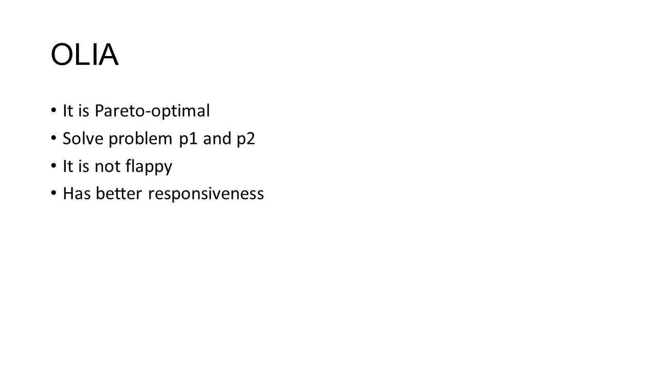 OLIA It is Pareto-optimal Solve problem p1 and p2 It is not flappy Has better responsiveness