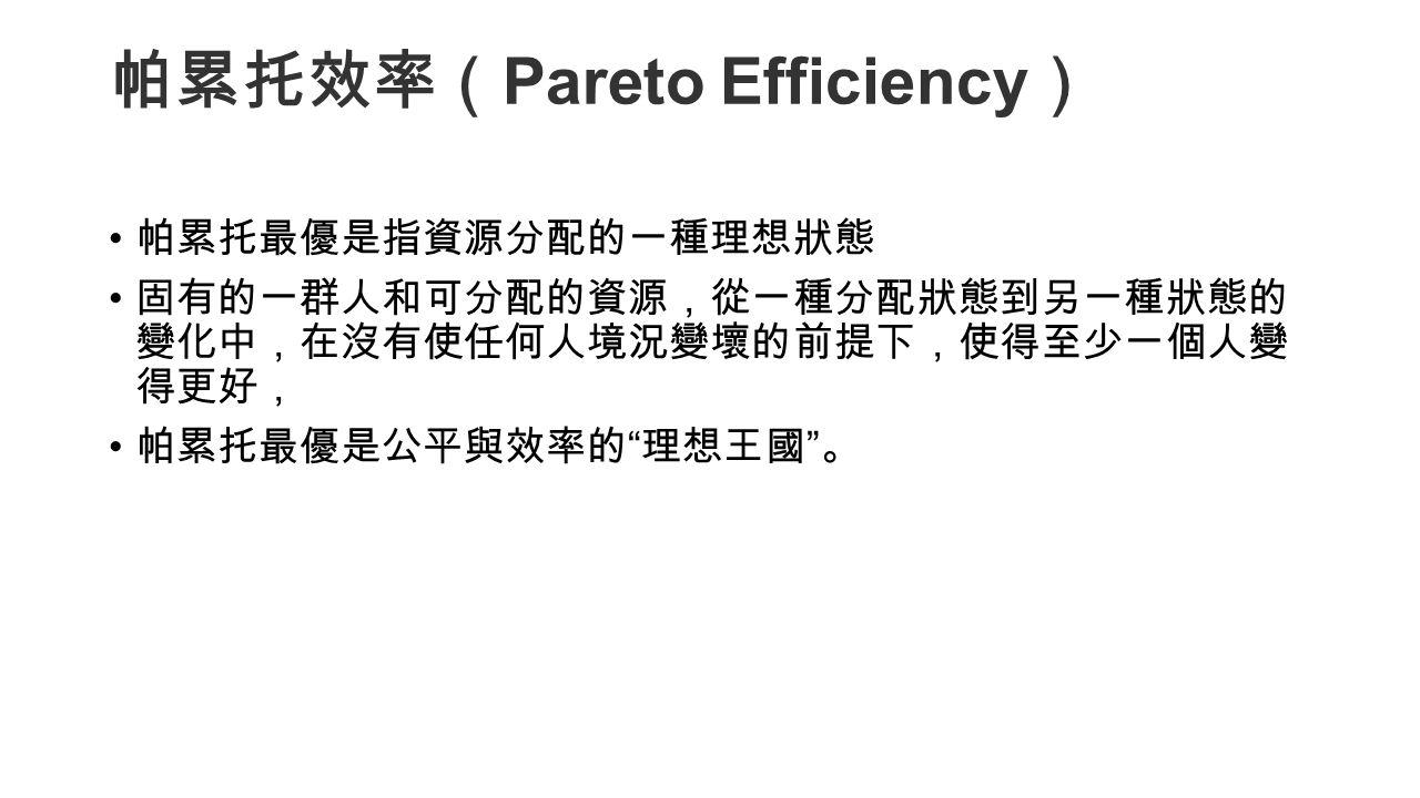 帕累托效率( Pareto Efficiency ) 帕累托最優是指資源分配的一種理想狀態 固有的一群人和可分配的資源,從一種分配狀態到另一種狀態的 變化中,在沒有使任何人境況變壞的前提下,使得至少一個人變 得更好, 帕累托最優是公平與效率的 理想王國 。