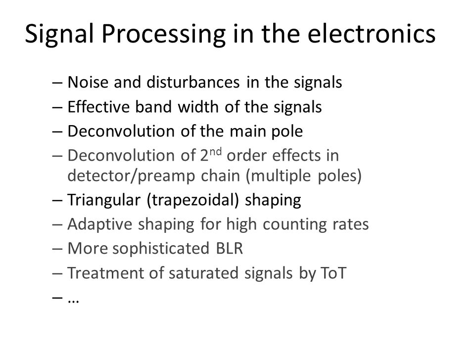 Signal Processing in the electronics – Noise and disturbances in the signals – Effective band width of the signals – Deconvolution of the main pole – Deconvolution of 2 nd order effects in detector/preamp chain (multiple poles) – Triangular (trapezoidal) shaping – Adaptive shaping for high counting rates – More sophisticated BLR – Treatment of saturated signals by ToT – …