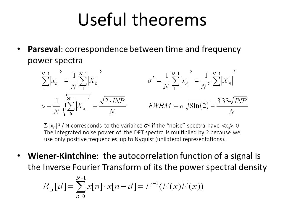 Useful theorems Parseval: correspondence between time and frequency power spectra Wiener-Kintchine: the autocorrelation function of a signal is the Inverse Fourier Transform of its the power spectral density  |x n | 2 / N corresponds to the variance  2 if the noise spectra have =0 The integrated noise power of the DFT spectra is multiplied by 2 because we use only positive frequencies up to Nyquist (unilateral representations).