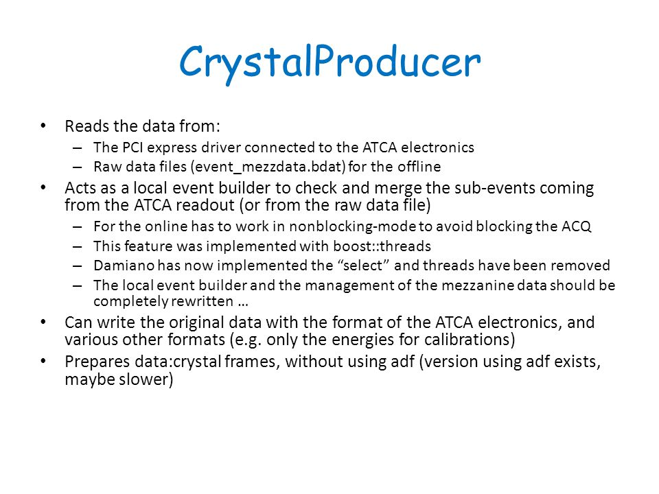 CrystalProducer Reads the data from: – The PCI express driver connected to the ATCA electronics – Raw data files (event_mezzdata.bdat) for the offline Acts as a local event builder to check and merge the sub-events coming from the ATCA readout (or from the raw data file) – For the online has to work in nonblocking-mode to avoid blocking the ACQ – This feature was implemented with boost::threads – Damiano has now implemented the select and threads have been removed – The local event builder and the management of the mezzanine data should be completely rewritten … Can write the original data with the format of the ATCA electronics, and various other formats (e.g.