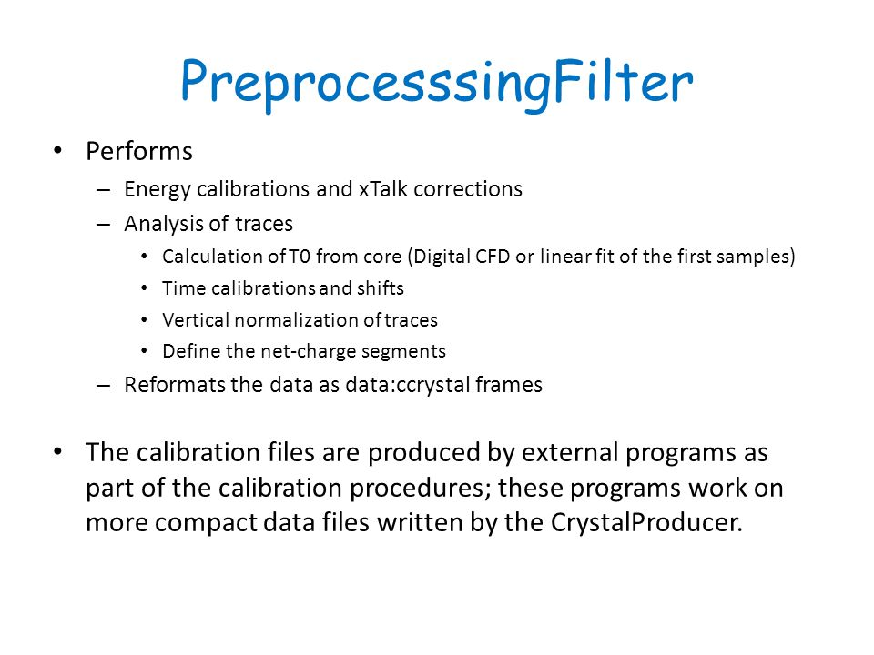 PreprocesssingFilter Performs – Energy calibrations and xTalk corrections – Analysis of traces Calculation of T0 from core (Digital CFD or linear fit of the first samples) Time calibrations and shifts Vertical normalization of traces Define the net-charge segments – Reformats the data as data:ccrystal frames The calibration files are produced by external programs as part of the calibration procedures; these programs work on more compact data files written by the CrystalProducer.